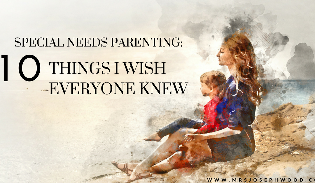 Special Needs Parenting: 10 things I wish everyone knew